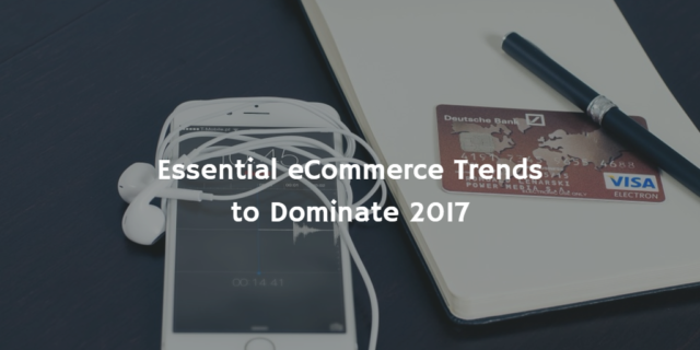 Essential eCommerce Trends to Dominate 2017