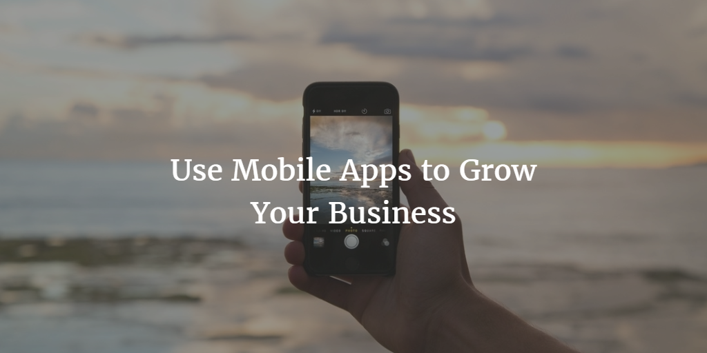 Use Mobile Apps to Grow Your Business