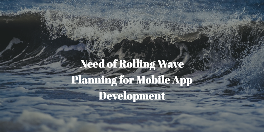 Need of Rolling Wave Planning for Mobile App Development