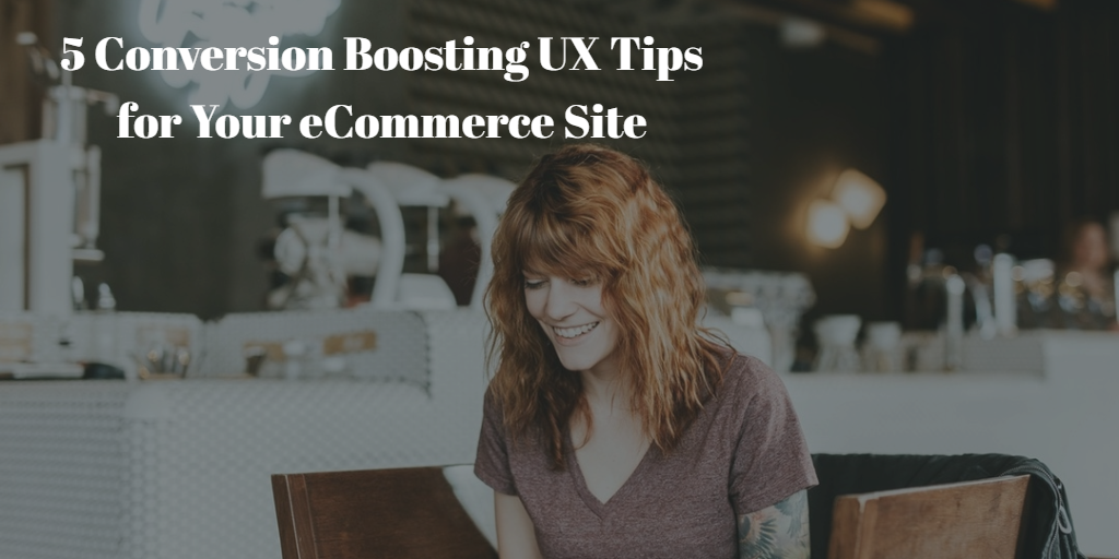 5 Conversion Boosting UX Tips for Your eCommerce Site
