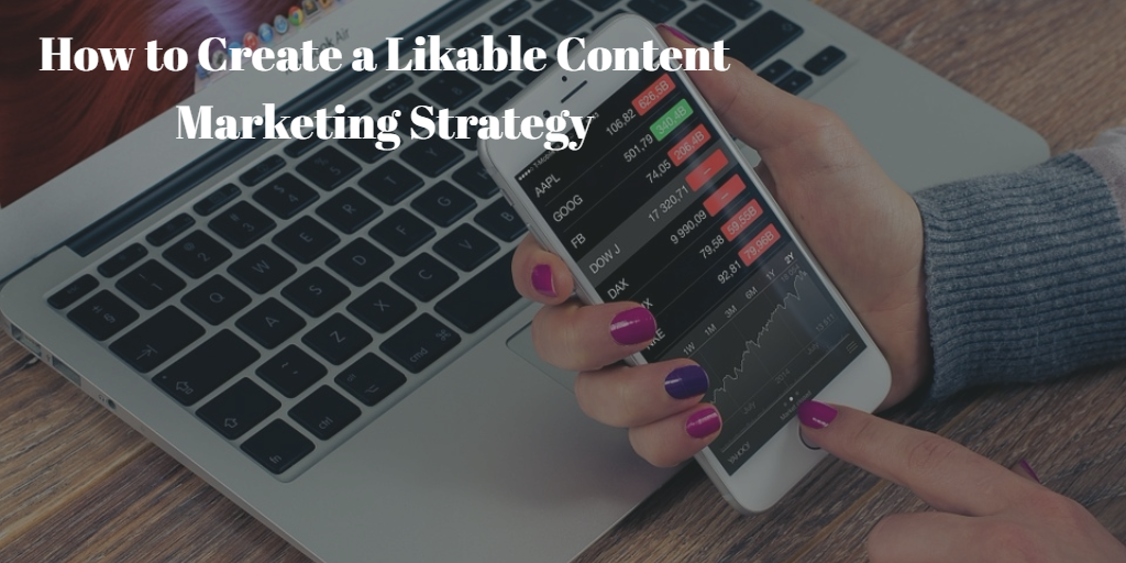How to Create a Likable Content Marketing Strategy