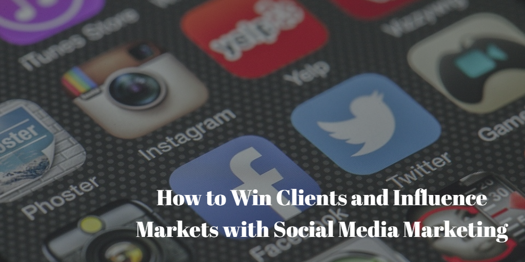 How to Win Clients and Influence Markets with Social Media Marketing