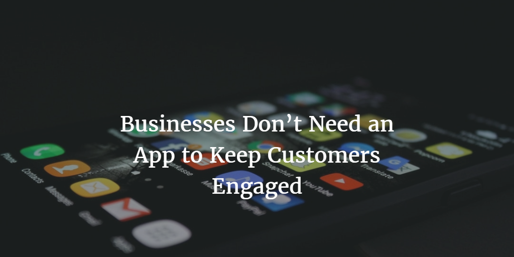 Businesses Don't Need an App to Keep Customers Engaged